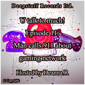 U talk to much! (Podcast) Episode 11 Man calls 911 about gaming network Hosted by Deanna R